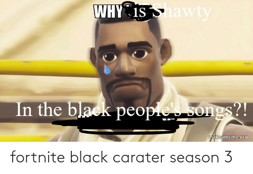 The Black People: WHY IS nawty  In the black people  songs?!  makeameme.org fortnite black carater season 3