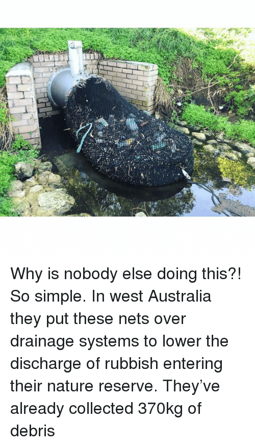 discharge: Why is nobody else doing this?! So simple. In west Australia they put these nets over drainage systems to lower the discharge of rubbish entering their nature reserve. They've already collected 370kg of debris