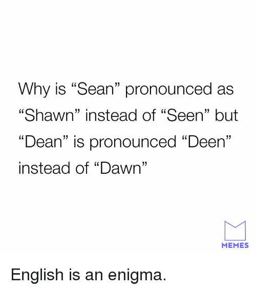 """enigma: Why is """"Sean"""" pronounced as  """"Shawn"""" instead of """"Seen"""" but  """"Dean"""" is pronounced """"Deen""""  instead of """"Dawn""""  60  13  1  MEMES English is an enigma."""
