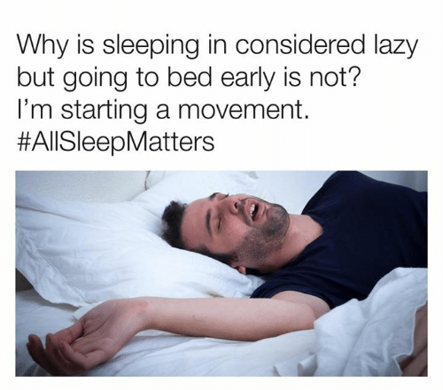 starting a: Why is sleeping in considered lazy  but going to bed early is not?  I'm starting a movement.