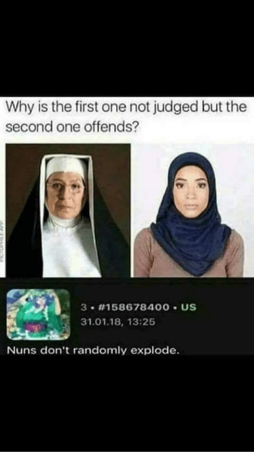 nuns: Why is the first one not judged but the  second one offends?  3 #158678 400 . US  31.01.18, 13:25  Nuns don't randomly explode.