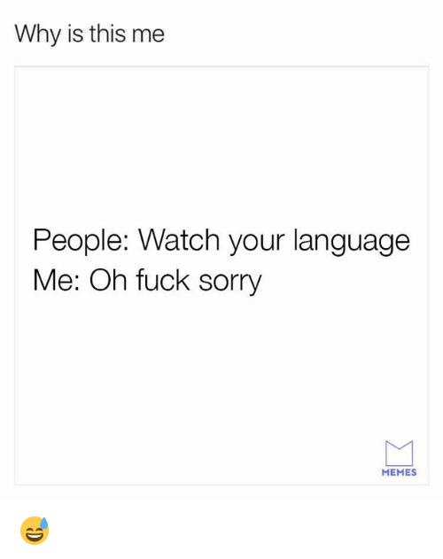 Sorry Memes: Why is this me  People: Watch your language  Me: Oh fuck sorry  MEMES 😅