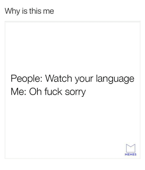 Sorry Memes: Why is this me  People: Watch your language  Me: Oh fuck sorry  MEMES