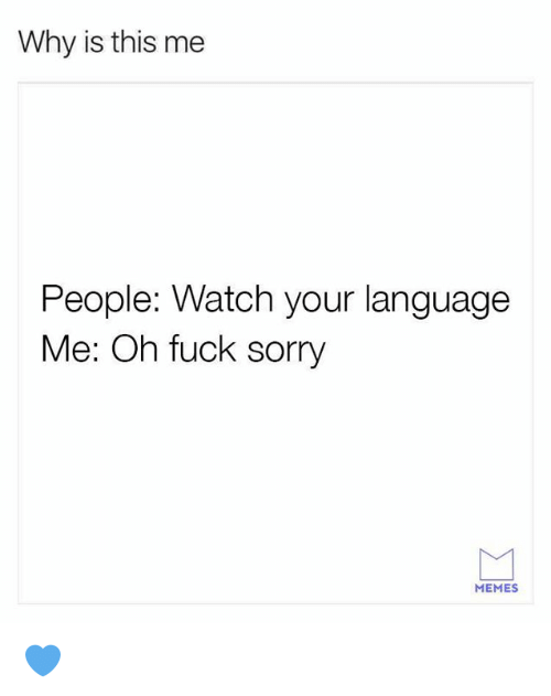 Sorry Memes: Why is this me  People: Watch your language  Me: Oh fuck sorry  MEMES 💙