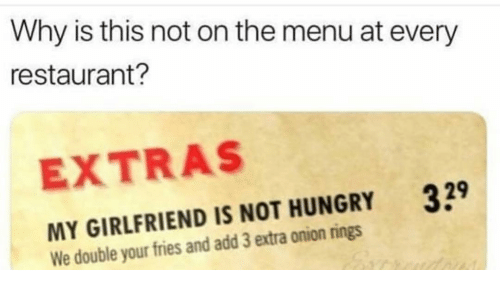 extras: Why is this not on the menu at every  restaurant?  EXTRAS  39  MY GIRLFRIEND IS NOT HUNGRY  We double your fries and add 3 extra onion rings