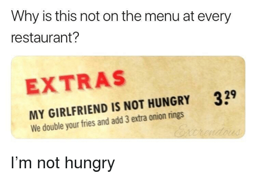 extras: Why is this not on the menu at every  restaurant?  EXTRAS  329  MY GIRLFRIEND IS NOT HUNGRY  We double your fries and add 3 extra onion rings I'm not hungry