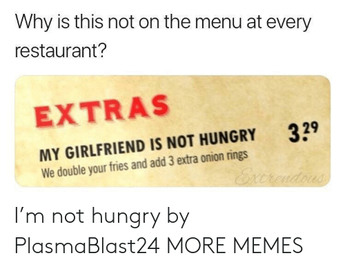 extras: Why is this not on the menu at every  restaurant?  EXTRAS  329  MY GIRLFRIEND IS NOT HUNGRY  We double your fries and add 3 extra onion rings I'm not hungry by PlasmaBlast24 MORE MEMES