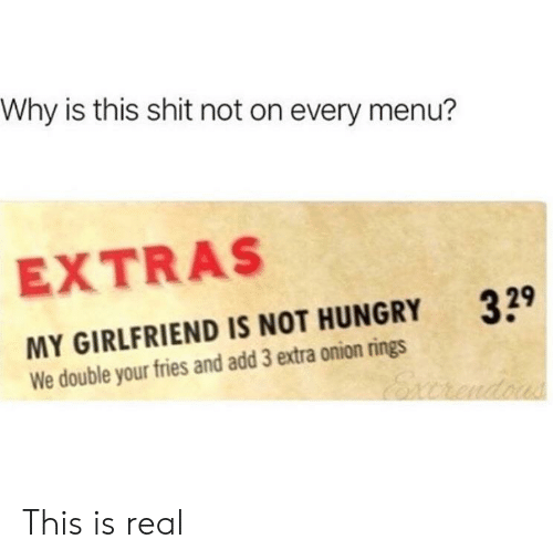 extras: Why is this shit not on every menu?  EXTRAS  329  MY GIRLFRIEND IS NOT HUNGRY  We double your fries and add 3 extra onion rings This is real