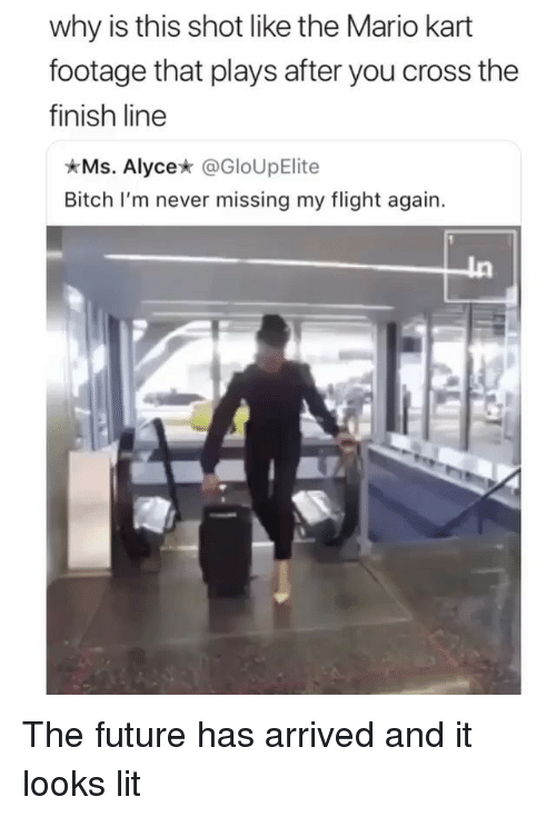 Finish Line: why is this shot like the Mario kart  footage that plays after you cross the  finish line  Ms. Alyce* @GloUpElite  Bitch I'm never missing my flight again. The future has arrived and it looks lit