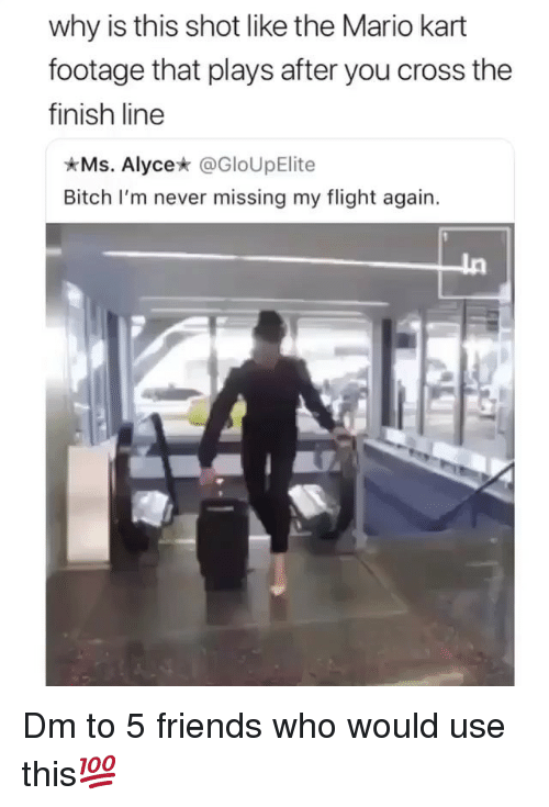 Finish Line: why is this shot like the Mario kart  footage that plays after you cross the  finish line  Ms. Alycex @GloUpElite  Bitch I'm never missing my flight again. Dm to 5 friends who would use this💯