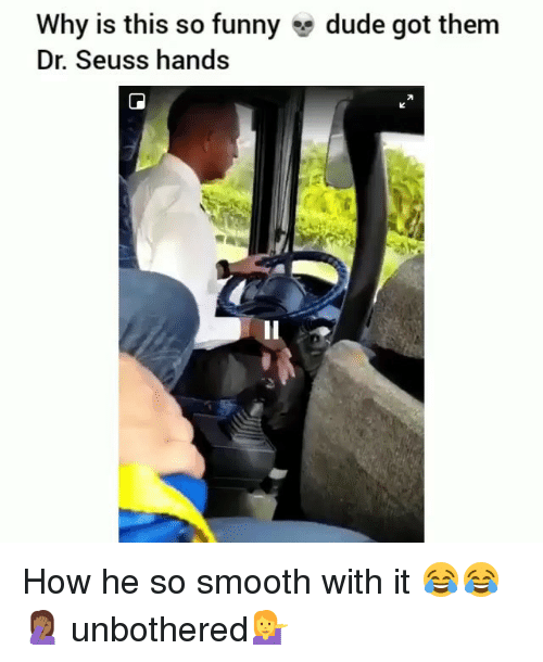So Smooth: Why is this so funny  Dr. Seuss hands  dude got them  Il How he so smooth with it 😂😂🤦🏾♀️ unbothered💁