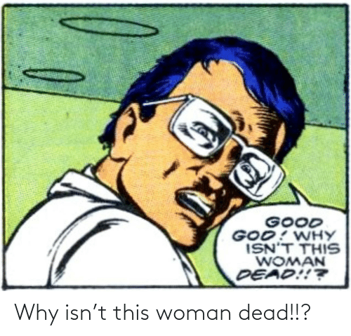 dead: Why isn't this woman dead!!?