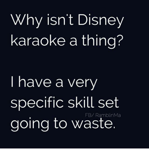 Disney, Memes, and Karaoke: Why isn't Disney  karaoke a thing?  I have a very  specific skill set  FB/ Ramblin NMa  going to waste