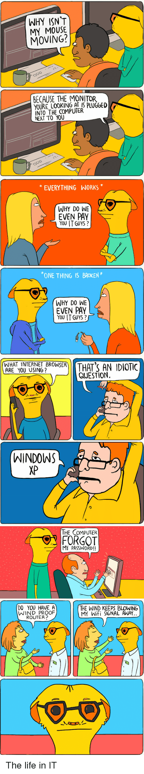 Programmer Humor: WHY ISN'T  MY MOUSE.  MOVING?  BECAUSE THE MONITOR  YOURE LOOKING THE COMPUTER  NEXT TO YOU  EVERYTHING WORK  WHY DO W  LN  EVEN PAY  YOU ITG  ONE THING  IS BROKEN  WHY DO WI  7 EVEN PAY  YOU ITGUYS  WHAT INTERN  BROWSER  THAT'S AN IDIOTIC  ARE YOU USING  QUESTION.  WINDOWS  THE COMPUTER  FORGOT  MI WOR  DO YOU HAVE A  THE WIND KEEPS BLOWING  WIND PROOF  IGNAL AWA  MY W  ROUTE The life in IT