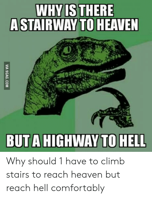 Heaven, Stairway to Heaven, and Hell: WHY ISTHERE  A STAIRWAY TO HEAVEN  BUTA HIGHWAY TO HELL Why should 1 have to climb stairs to reach heaven but reach hell comfortably