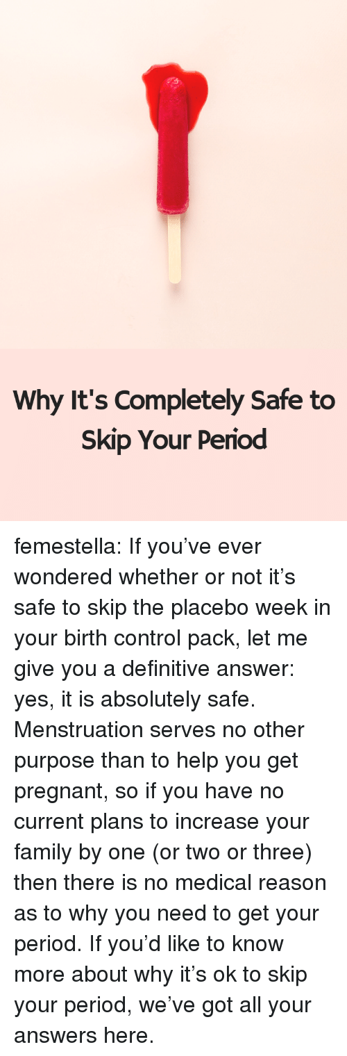 Family, Period, and Pregnant: Why It's Completely Safe to  Skip Your Period femestella: If you've ever wondered whether or not it's safe to skip the placebo week in your birth control pack, let me give you a definitive answer: yes, it is absolutely safe. Menstruation serves no other purpose than to help you get pregnant, so if you have no current plans to increase your family by one (or two or three) then there is no medical reason as to why you need to get your period. If you'd like to know more about why it's ok to skip your period, we've got all your answers here.