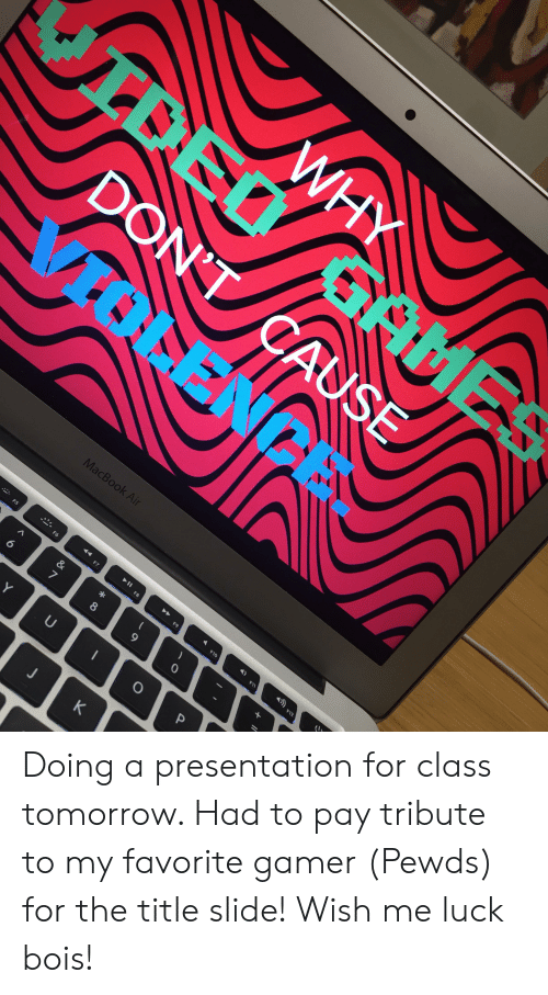 Macbook, Macbook Air, and Tomorrow: WHY  JIDEO GaS  ME  DON'T CAUSE  TOLE  MacBook Air  II  F5  F8  F9  F10  F11  &  7  8  0  Y  U  P  F12  4F7  F6  K Doing a presentation for class tomorrow. Had to pay tribute to my favorite gamer (Pewds) for the title slide! Wish me luck bois!