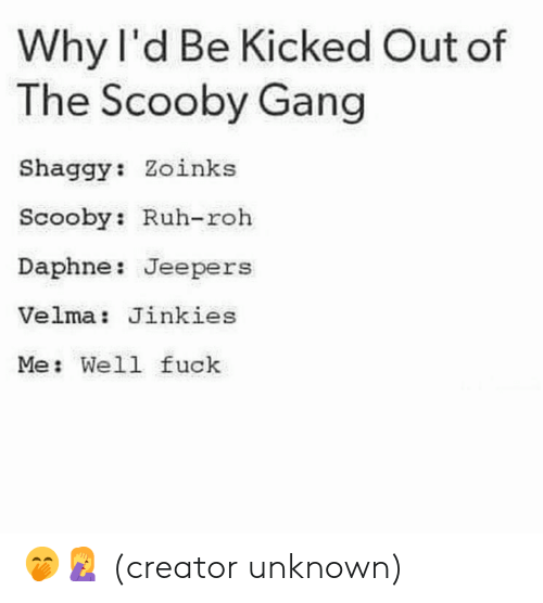 kicked out: Why l'd Be Kicked Out of  The Scooby Gang  Shaggy: Zoinks  Scooby: Ruh-roh  Daphne: Jeepers  Velma: Jinkies  Me: Well fuck 🤭🤦♀️  (creator unknown)