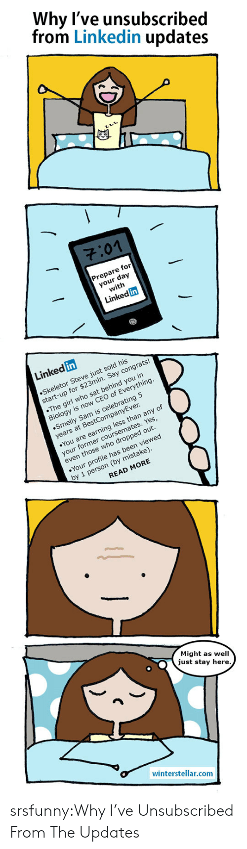 By Mistake: Why l've unsubscribed  from Linkedin updates  701  Prepare for  your day  with  Linked in  Linked in  Skeletor Steve just sold his  start-up for $23mln. Say congrats!  The girl who sat behind you in  Biology is now CEO of Everything  Smelly Sam is celebrating 5  years at BestCompanyEver  You are earning less than any of  your former coursemates. Yes  even those who dropped out  Your profile has been viewed  by 1 person (by mistake)  READ MORE  Might as well  just stay here  winterstellar.comm srsfunny:Why I've Unsubscribed From The Updates