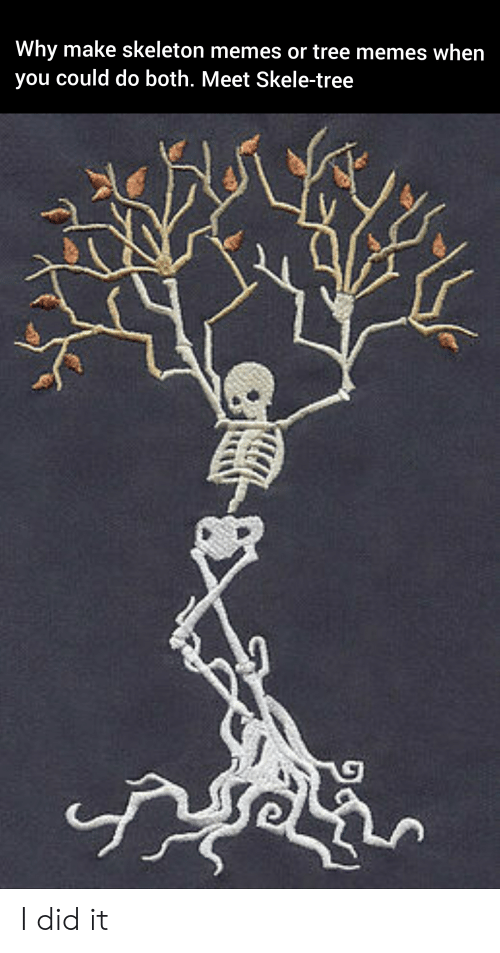 Skeleton Memes: Why make skeleton memes or tree memes when  you could do both. Meet Skele-tree I did it