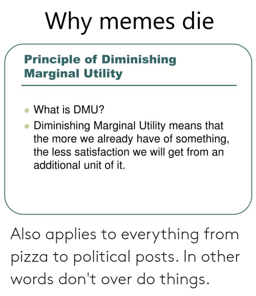 dmu: Why memes die  /  Principle of Diminishing  Marginal Utility  What is DMU?  Diminishing Marginal Utility means that  the more we already have of something,  the less satisfaction we will get from an  additional unit of it Also applies to everything from pizza to political posts. In other words don't over do things.