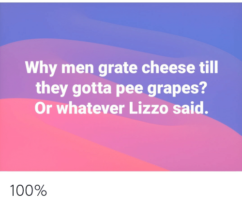 Cheese, Grapes, and Why: Why men grate cheese till  they gotta pee grapes?  Or whatever Lizzo said. 100%