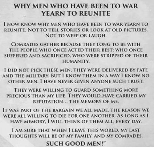 """yearn: WHY MEN WHO HAVE BEEN TO WAR  YEARN TO REUNITE  l NOW KNOW WHY MEN WHO HAVE BEEN TO WAR YEARN TO  REUNITE, NOT TO TELL STORIES OR LOOK AT OLD PICTURES.  NOT TO WEEP OR LAUGH.  COMRADES GATHER BECAUSE THEY LONG TO BE WITH  THE PEOPLE WHO ONCE ACTED THEIR BEST: WHO ONCE  SUFFERED AND SACRIFICED, WHO WERE STRIPPED OF THEIR  HUMANITY.  I DID NOT PICK THESE MEN, THEY WERE DELIVERED BY FATE  AND THE MILITARY. BUT I KNOW THEM IN A WAY I KNOW NO  THEY WERE WILLING TO GUARD SOMETHING MORE  PRECIOUS THAN MY LIFE. THEY WOULD HAVE CARRIED MY  REPUTATION... THE MEMORY OF ME.  IT WAS PART OF THE BARGAIN WE ALL MADE, THE REASON WE  WERE ALL WILLING TO DIE FOR ONE ANOTHER. AS LONG AS I  HAVE MEMORY, I WILL THINK OF THEM ALL EVERY DAY.  I AM SURE THAT WHEN I LEAVE THIS WORLD, MY LAST  THOUGHTS WILL BE OF MY FAMILY, AND MY COMRADES.  SUCH GOOD MEN!"""""""