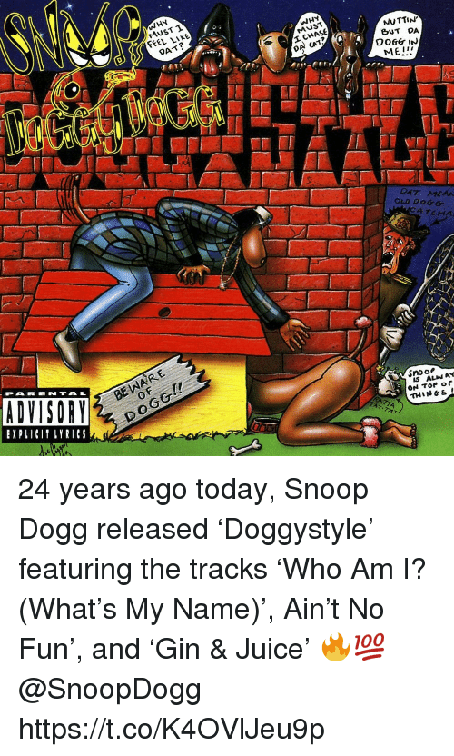 Juice, Memes, and Snoop: WHY  MUST T  FEEL LIKE  WHY  MUST  DAT?  NUTTIN  BUT DA  DA CAT?  ME!  DAT MEAA  OLD DOGG  CATCHA  BE WARE  0  PARENTAL  EXPLICI LYRICS  Snoo  IS ALIN AY  THIN&S 24 years ago today, Snoop Dogg released 'Doggystyle' featuring the tracks 'Who Am I? (What's My Name)', Ain't No Fun', and 'Gin & Juice' 🔥💯 @SnoopDogg https://t.co/K4OVlJeu9p