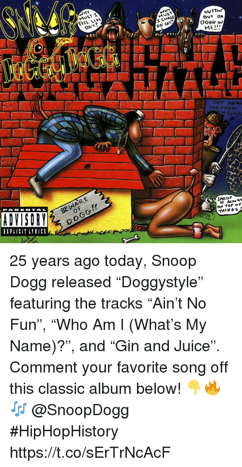 """Juice, Snoop, and Snoop Dogg: WHY  MUST T  FEEL LIKE  WHY  MUST  DAT?  NUTTIN  BUT DA  DA CAT?  ME!  DAT MEAA  OLD DOGG  CATCHA  BE WARE  0  PARENTAL  EXPLICI LYRICS  Snooe  IS ALIN AY  THIN&S 25 years ago today, Snoop Dogg released """"Doggystyle"""" featuring the tracks """"Ain't No Fun"""", """"Who Am I (What's My Name)?"""", and """"Gin and Juice"""". Comment your favorite song off this classic album below! 👇🔥🎶 @SnoopDogg #HipHopHistory https://t.co/sErTrNcAcF"""