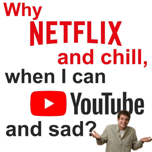 Netflix and chill: Why  NETFLIX  and chill.  when l carn  YouTube  and sad?