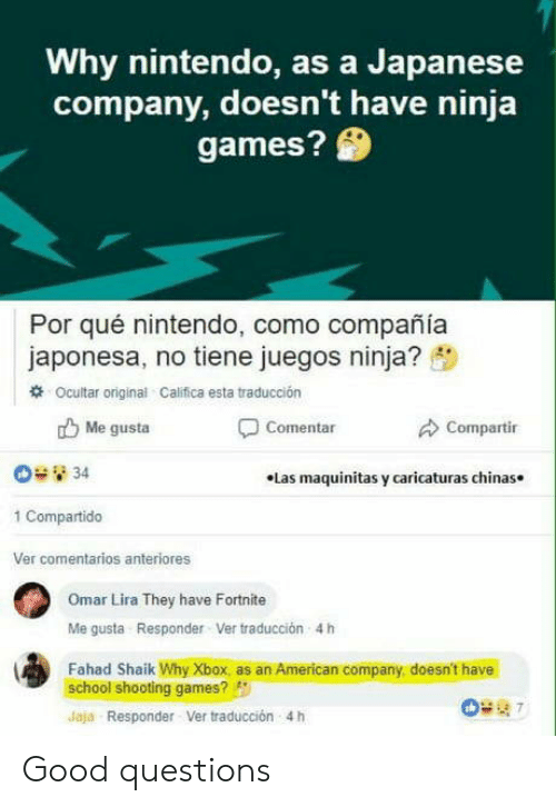 "school shooting: Why nintendo, as a Japanese  company, doesn't have ninja  games?  Por qué nintendo, como compañía  japonesa, no tiene juegos ninja? ""  # Ocultar original Califica esta traducción  b Me gusta  Compartir  Comentar  .Las maquinitas y caricaturas chinas.  1 Compartido  Ver comentarios anteriores  Omar Lira They have Fortnite  Me gusta Responder Ver traducción  4 h  Fahad Shaik Why Xbox, as an American company, doesn't have  school shooting games?  Jaja Responder Ver traducción 4h Good questions"