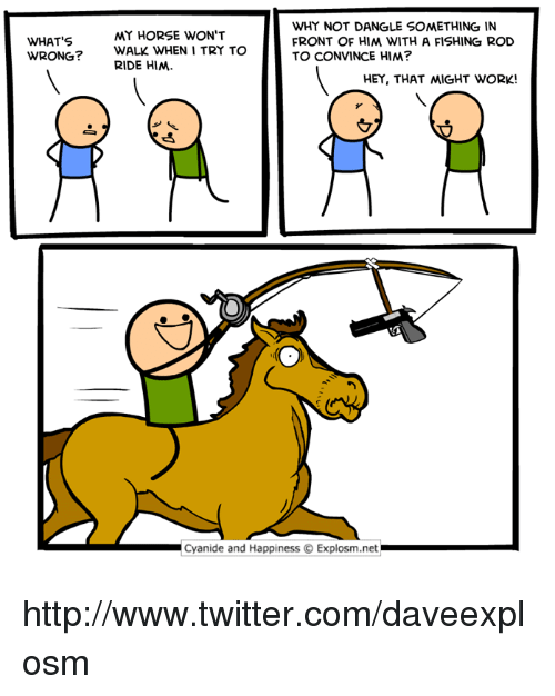 Dank, Twitter, and Work: WHY NOT DANGLE SOMETHING IN  FRONT OF HIM WITH A FISHING ROD  TO CONVINCE HIM?  MY HORSE WON'T  WHAT'S  WRONG?  WALK WHEN I TRY TO  RIDE HIM  HEY, THAT 씨GHT WORK!  Cyanide and Happiness © Explosm.net http://www.twitter.com/daveexplosm
