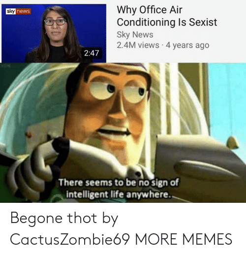 Dank, Life, and Memes: Why Office Air  Conditioning Is Sexist  Sky News  2.4M views 4 years ago  sky news  2:47  There seems to be no sign of  intelligent life anywhere. Begone thot by CactusZombie69 MORE MEMES