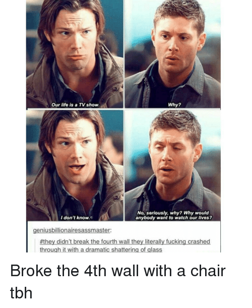 breaking the fourth wall: Why?  Our life is a TV show.  No, seriously, why? Why would  I don't know  anybody want to watch our lives?  geniusbillionairesassmaster  #they didn't break the fourth wall the  literally fucking crashed  through it with a dramatic shattering of glass Broke the 4th wall with a chair tbh