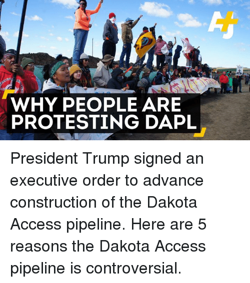 Dakota Access pipeline: WHY PEOPLE ARE  PROTESTING DAPL President Trump signed an executive order to advance construction of the Dakota Access pipeline.  Here are 5 reasons the Dakota Access pipeline is controversial.