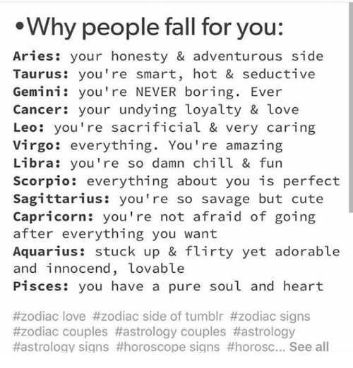 Chill, Cute, and Fall: Why people fall for you:  Aries: your honesty & adventurous side  Taurus: you're smart, hot & seductive  Gemini: you're NEVER boring. Ever  Cancer: your undying loyalty & love  Leo: you're sacrificial & very caring  Virgo: everything. You're amazing  Libra: you're so damn chill & fun  Scorpio: everything about you is perfect  Sagittarius: you're so savage but cute  Capricorn: you're not afraid of goin;g  after everything you want  Aquarius: stuck up & flirty yet adorable  and innocend, Lovable  Pisces: you have a pure soul and heart  #zodiac love #zodiac side of tumblr #zodiac signs  #zodiac couples #astrology couples #astrology  #astrology signs #horoscope signs #horosc See all