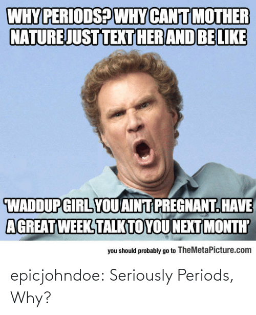 Pregnant, Tumblr, and Blog: WHY PERIODSPWHY CANIT MOTHER  NATURE JUST TEXTHERAND BELIKE  WADDUPGIRL YOUAINT PREGNANT.HAVE  AGREAT WEEK TALKTOYOUNEXT MONTH  you should probably go to TheMetaPicture.com epicjohndoe:  Seriously Periods, Why?