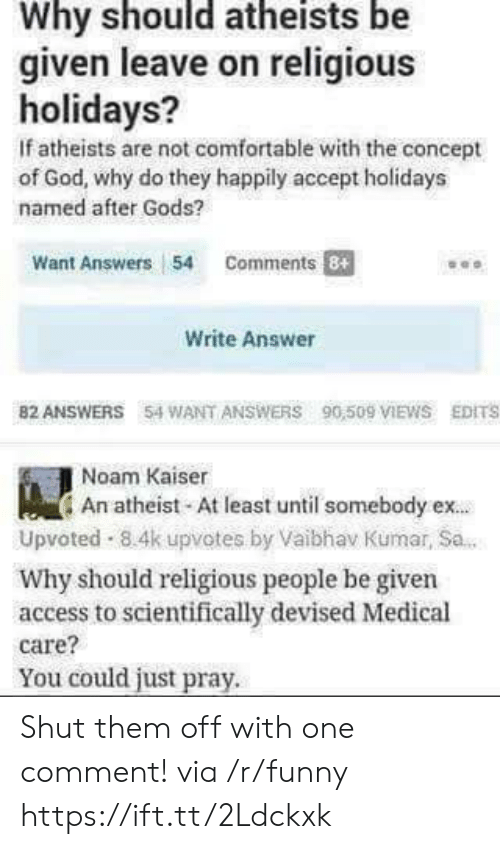 Kumar: Why should atheists be  given leave on religious  holidays?  If atheists are not comfortable with the concept  of God, why do they happily accept holidays  named after Gods?  Want Answers 54 Comments  Write Answer  82 ANSWERS 54 WANT ANSWERS 90,509 IEWS EDITS  Noam Kaiser  An atheist At least until somebody ex.  Upvoted 8.4k upvotes by Vaibhav Kumar, Sa.  Why should religious people be given  access to scientifically devised Medical  care?  You could just pray. Shut them off with one comment! via /r/funny https://ift.tt/2Ldckxk
