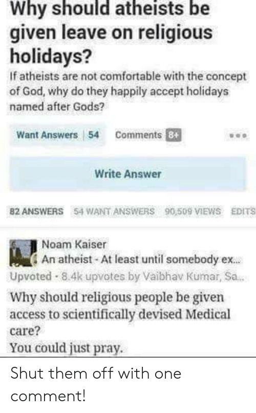 Kumar: Why should atheists be  given leave on religious  holidays?  If atheists are not comfortable with the concept  of God, why do they happily accept holidays  named after Gods?  Want Answers 54 Comments  Write Answer  82 ANSWERS 54 WANT ANSWERS 90,509 IEWS EDITS  Noam Kaiser  An atheist At least until somebody ex.  Upvoted 8.4k upvotes by Vaibhav Kumar, Sa.  Why should religious people be given  access to scientifically devised Medical  care?  You could just pray. Shut them off with one comment!