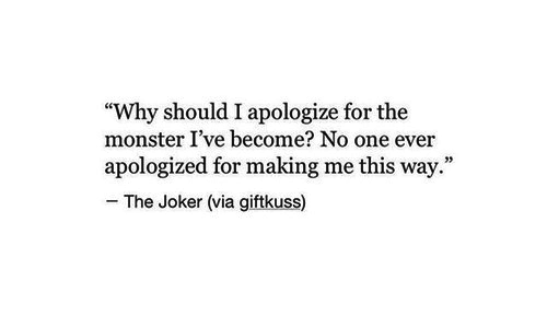"""i apologize: """"Why should I apologize for the  monster I've become? No one ever  apologized for making me this way.""""  The Joker (via giftkuss)"""