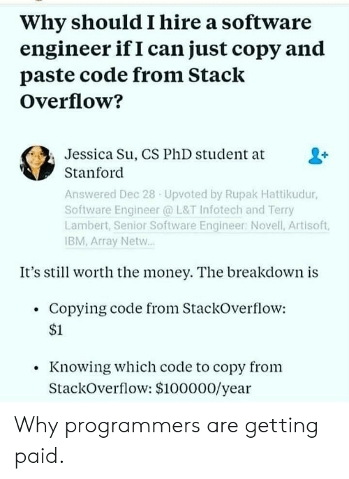 Paste: Why should I hire a software  engineer if I can just copy and  paste code from Stack  Overflow?  Jessica Su, CS PhD student at  Stanford  Answered Dec 28 Upvoted by Rupak Hattikudur,  Software Engineer @ L&T Infotech and Terry  Lambert, Senior Software Engineer: Novell, Artisoft,  IBM, Array Netw..  It's stil worth the money. The breakdown is  Copying code from StackOverflow:  $1  Knowing which code to copy from  StackOverflow: $100000/year Why programmers are getting paid.