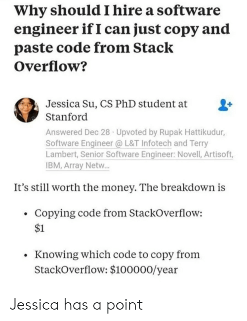 Paste: Why should I hire a software  engineer ifI can just copy and  paste code from Stack  Overflow?  Jessica Su, CS PhD student at  Stanford  Answered Dec 28 Upvoted by Rupak Hattikudur,  Software Engineer @L&T Infotech and Terry  Lambert, Senior Software Engineer: Novell, Artisoft,  BM, Array Netw.  It's still worth the money. The breakdown is  Copying code from StackOverflow:  $1  Knowing which code to copy from  StackOverflow: $100000/year Jessica has a point