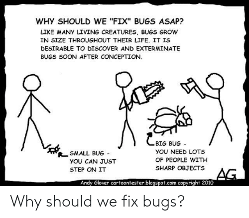 "Blogspot: WHY SHOULD WE ""FIX"" BUGS ASAP?  LIKE MANY LIVING CREATURES, BUGS GROW  IN SIZE THROUGHOUT THEIR LIFE. IT IS  DESIRABLE TO DISCOVER AND EXTERMINATE  BUGS SOON AFTER CONCEPTION.  CBIG BUG -  YOU NEED LOTS  OF PEOPLE WITH  SMALL BUG -  YOU CAN JUST  SHARP OBJECTS  STEP ON IT  AG  Andy Glover cartoontester.blogspot.com copyright 20o10 Why should we fix bugs?"