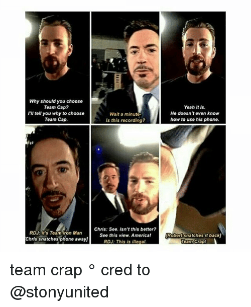 Team Cap: Why should you choose  Team Cap  I'll tell you why to choose  Team Cap.  RDU: It's Team Iron Man  Chris snatches phone awayl  Wait a minute.  Is this recording?  Chris: See, Isn't this bettor?  See this view, America!  RDJ: This is illegal  Yeah it is.  He doesn't even know  how to use his phone.  Robertsnatches it backU  Team Crap! team crap ° 《cred to @stonyunited 》