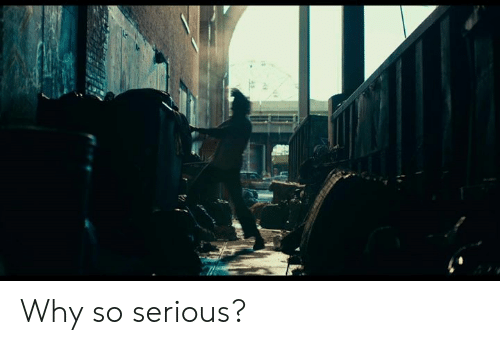 So Serious: Why so serious?