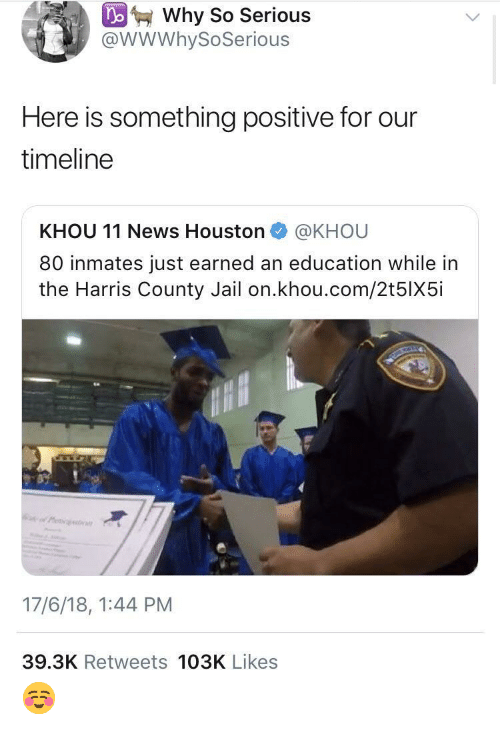 So Serious: Why So Serious  @WWWhySoSerious  Here is something positive for our  timeline  KHOU 11 News Houston @KHOU  80 inmates just earned an education while in  the Harris County Jail on.khou.com/2t5lX5i  17/6/18, 1:44 PM  39.3K Retweets 103K Likes ☺️