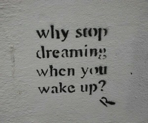 Why, Wake, and Wake Up: why stop  dreamin  when yot  wake up?