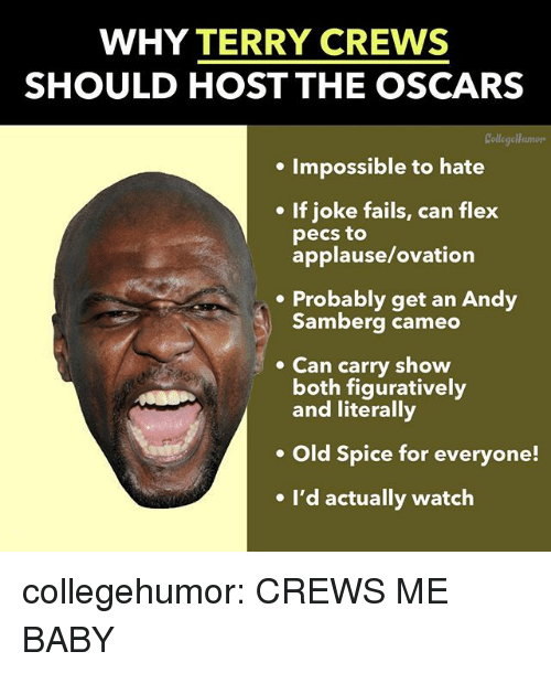 Flexing, Oscars, and Terry Crews: WHY TERRY CREWS  SHOULD HOST THE OSCARS  Collegellumors  . Impossible to hate  If joke fails, can flex  pecs to  applause/ovation  .Probably get an Andy  Samberg cameo  Can carry show  both figuratively  and literally  Old Spice for everyone!  e I'd actually watch collegehumor:  CREWS ME BABY