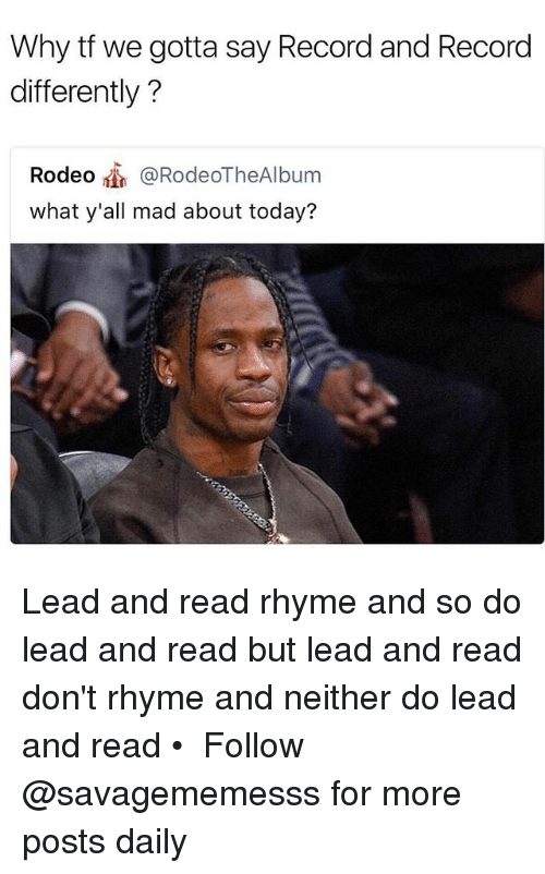 rhyming: Why tf we gotta say Record and Record  differently?  Rodeo @RodeoTheAlbum  what y'all mad about today? Lead and read rhyme and so do lead and read but lead and read don't rhyme and neither do lead and read • ➫➫ Follow @savagememesss for more posts daily