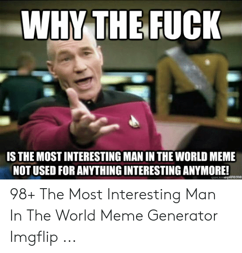 Generator Imgflip: WHY THE FUCK  IS THE MOST INTERESTING MAN IN THE WORLD MEME  NOT USED FOR ANYTHING INTERESTING ANYMORE! 98+ The Most Interesting Man In The World Meme Generator Imgflip ...